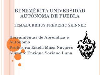 BENEMÉRITA UNIVERSIDAD AUTÓNOMA DE PUEBLA TEMA:BURRHUS  FREDERIC SKINNER