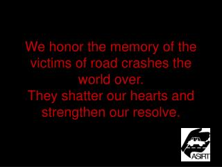 We honor the memory of the victims of road crashes the world over. They shatter our hearts and strengthen our resolve.