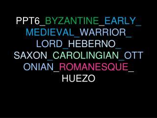 PPT6_ BYZANTINE _ EARLY_MEDIEVAL_ WARRIOR _ LORD _ HEBERNO _ SAXON _ CAROLINGIAN _ OTTONIAN _ ROMANESQUE _ HUEZO
