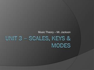 Unit 3 – Scales, Keys & Modes