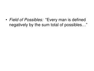 "Field of Possibles:   ""Every man is defined negatively by the sum total of possibles…"""