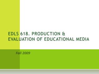 EDLS 618. PRODUCTION & EVALUATION OF EDUCATIONAL MEDIA