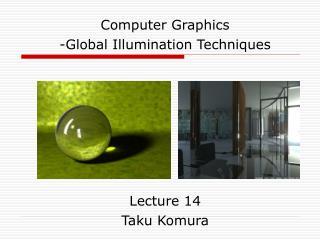 Computer Graphics -Global Illumination Techniques Lecture 14 Taku Komura