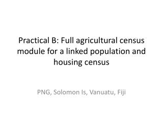 Practical B: Full agricultural census module for a linked population and housing census