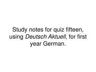 Study notes for quiz fifteen, using  Deutsch Aktuell , for first year German.