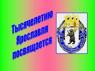 Тысячелетию Ярославля посвящается