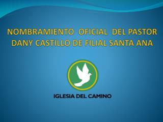 NOMBRAMIENTO  OFICIAL  DEL PASTOR DANY CASTILLO DE FILIAL SANTA ANA