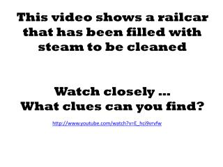 This video shows a railcar that has been filled with steam to be cleaned Watch closely … What clues can you find?