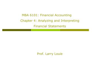 MBA 6101: Financial Accounting Chapter 4: Analyzing and Interpreting Financial Statements Prof. Larry Louie
