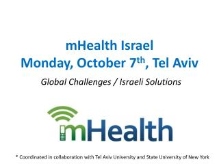 mHealth  Israel Monday, October 7 th , Tel Aviv Global Challenges / Israeli Solutions