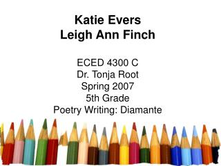 Katie Evers Leigh Ann Finch ECED 4300 C Dr. Tonja Root Spring 2007 5th Grade Poetry Writing: Diamante
