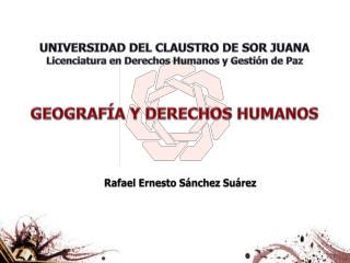 UNIVERSIDAD DEL CLAUSTRO DE SOR JUANA Licenciatura en Derechos Humanos y Gestión de Paz GEOGRAFÍA Y DERECHOS HUMANOS