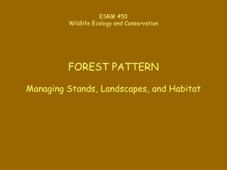ESRM 450 Wildlife Ecology and Conservation FOREST PATTERN Managing Stands, Landscapes, and Habitat