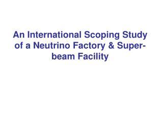 An International Scoping Study of a Neutrino Factory & Super-beam Facility