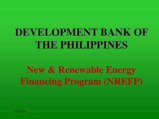 DEVELOPMENT BANK OF THE PHILIPPINES New & Renewable Energy Financing Program (NREFP)