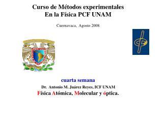 Curso de Métodos experimentales En la Física PCF UNAM Cuernavaca,  Agosto 2008 cuarta semana             Dr.  Antonio M