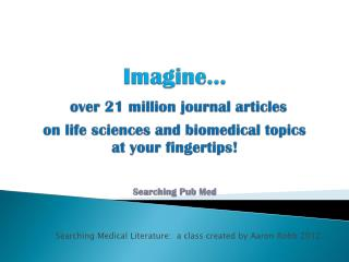 Imagine… over 21 million journal articles  on life sciences and biomedical topics  at your fingertips! Searching Pub Me