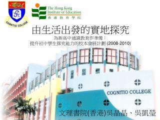 由生活出發的實地探究 為新高中通識教育作準備 ︰ 提升初中學生探究能力的校本發展計劃  (2008-2010)