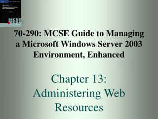 70-290: MCSE Guide to Managing a Microsoft Windows Server 2003 Environment, Enhanced Chapter 13:  Administering Web Res