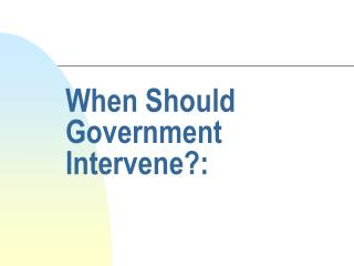 When Should Government Intervene: