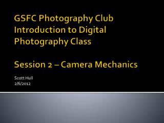 GSFC Photography Club Introduction to Digital Photography Class Session 2 – Camera Mechanics
