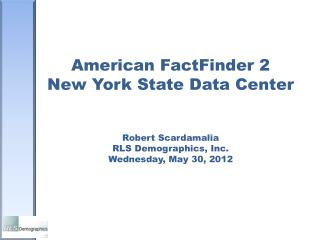 American FactFinder 2 New York State Data Center Robert Scardamalia RLS Demographics, Inc. Wednesday, May 30, 2012
