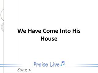 We Have Come Into His House