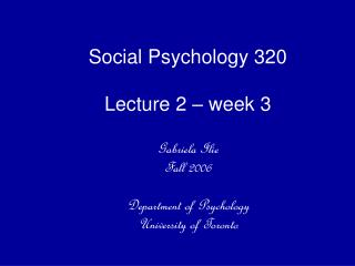 Social Psychology 320  Lecture 2   week 3  Gabriela Ilie  Fall 2006  Department of Psychology University of Toronto