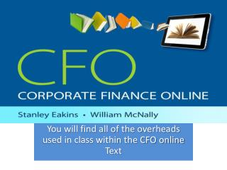 You will find all of the overheads used in class within the CFO online Text