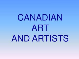 CANADIAN ART  AND ARTISTS