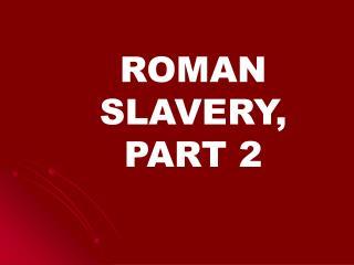 ROMAN SLAVERY, PART 2