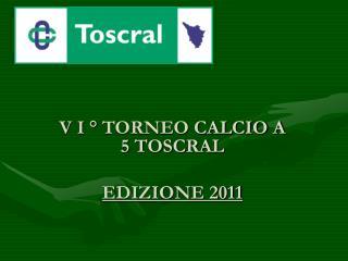 V I ° TORNEO CALCIO A 5 TOSCRAL  EDIZIONE 2011