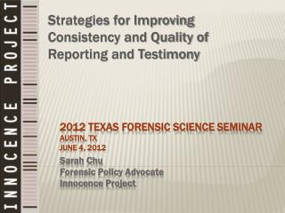 2012 TEXAS FORENSIC SCIENCE SEMINAR Austin, TX June 4, 2012 Sarah Chu Forensic Policy Advocate Innocence Project