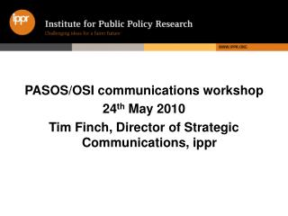 PASOS/OSI communications workshop 24 th  May 2010  Tim Finch, Director of Strategic Communications, ippr