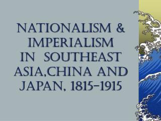 Nationalism & Imperialism  in  Southeast Asia,China and Japan, 1815-1915