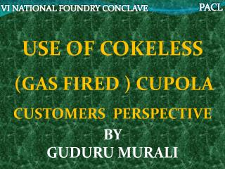USE OF COKELESS (GAS FIRED ) CUPOLA CUSTOMERS  PERSPECTIVE BY  GUDURU MURALI