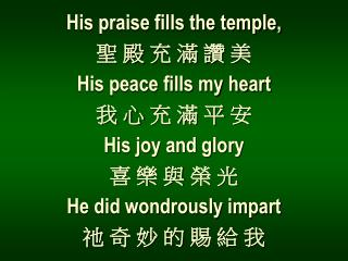 His praise fills the temple, 聖 殿 充 滿 讚 美 His peace fills my heart 我 心 充 滿 平 安 His joy and glory 喜 樂 與 榮 光 He did wondro