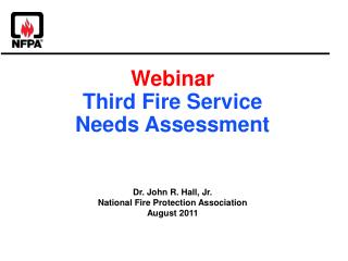 Webinar Third Fire Service  Needs Assessment Dr. John R. Hall, Jr. National Fire Protection Association August 2011