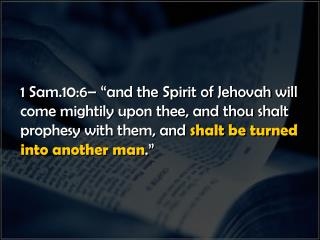 "1 Sam.10:6– ""and the Spirit of Jehovah will come mightily upon thee, and thou shalt prophesy with them, and  shalt be t"