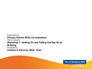 Presentation to Primary School SEAL Co-ordinators Title (if relevant) Workshop 1: Getting On and Falling Out/Say No to