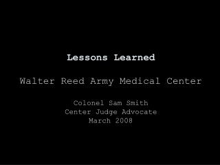 Lessons Learned Walter Reed Army Medical Center Colonel Sam Smith Center Judge Advocate March 2008