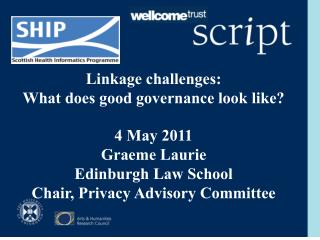 Linkage challenges: What does good governance look like? 4 May 2011  Graeme Laurie  Edinburgh Law School Chair, Privacy