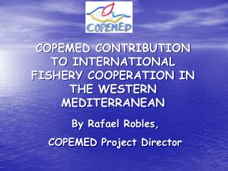 COPEMED CONTRIBUTION TO INTERNATIONAL FISHERY COOPERATION IN THE WESTERN MEDITERRANEAN  By Rafael Robles,  COPEMED Proj