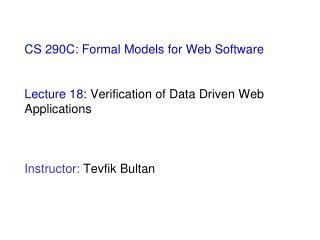 CS 290C: Formal Models for Web Software  Lecture 18:  Verification of Data Driven Web Applications Instructor:  Tevfik