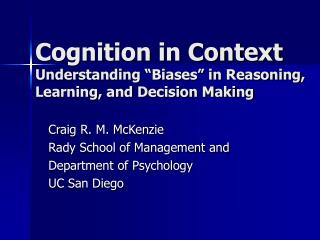 "Cognition in Context Understanding ""Biases"" in Reasoning, Learning, and Decision Making"