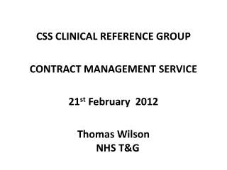 CSS CLINICAL REFERENCE GROUP CONTRACT MANAGEMENT SERVICE 21 st  February  2012 Thomas Wilson NHS T&G