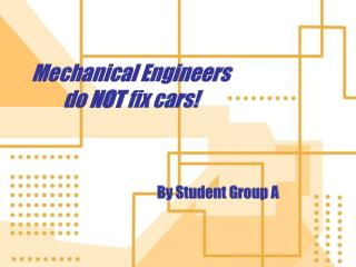 Mechanical Engineers do  NOT  fix cars!