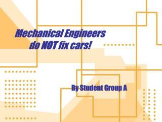 Mechanical Engineers do  NOT  fix cars!