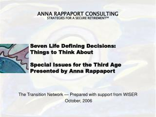 Seven Life Defining Decisions: Things to Think About Special Issues for the Third Age Presented by Anna Rappaport