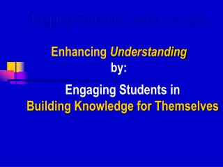 Helping Students Learn to Learn Enhancing  Understanding by: